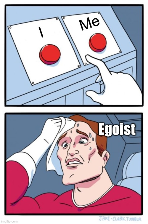 I or Me |  Me; I; Egoist | image tagged in memes,two buttons | made w/ Imgflip meme maker