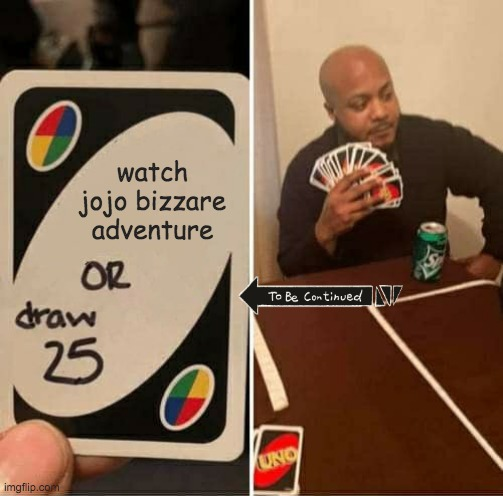 UNO Draw 25 Cards Meme |  watch jojo bizzare adventure | image tagged in memes,uno draw 25 cards | made w/ Imgflip meme maker