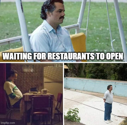 Restaurants closed |  WAITING FOR RESTAURANTS TO OPEN | image tagged in memes,sad pablo escobar | made w/ Imgflip meme maker