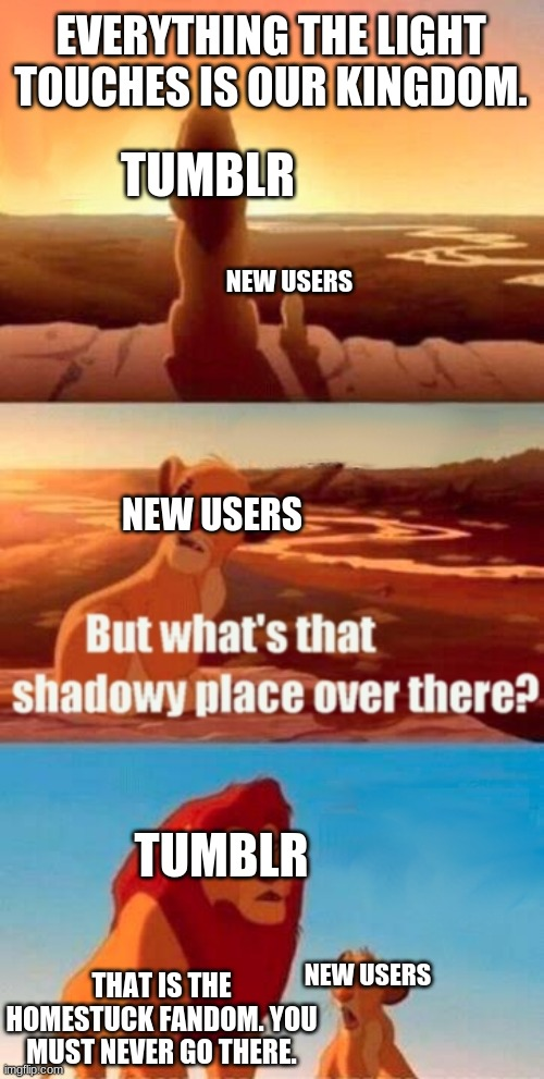 if you read this meme you must read homestuck |  EVERYTHING THE LIGHT TOUCHES IS OUR KINGDOM. TUMBLR; NEW USERS; NEW USERS; TUMBLR; NEW USERS; THAT IS THE HOMESTUCK FANDOM. YOU MUST NEVER GO THERE. | image tagged in memes,simba shadowy place,homestuck | made w/ Imgflip meme maker
