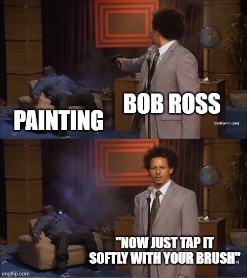 "Who Killed Hannibal Meme |  BOB ROSS; PAINTING; ""NOW JUST TAP IT SOFTLY WITH YOUR BRUSH"" 