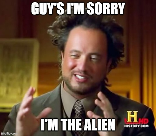 Ancient Aliens Meme |  GUY'S I'M SORRY; I'M THE ALIEN | image tagged in memes,ancient aliens | made w/ Imgflip meme maker