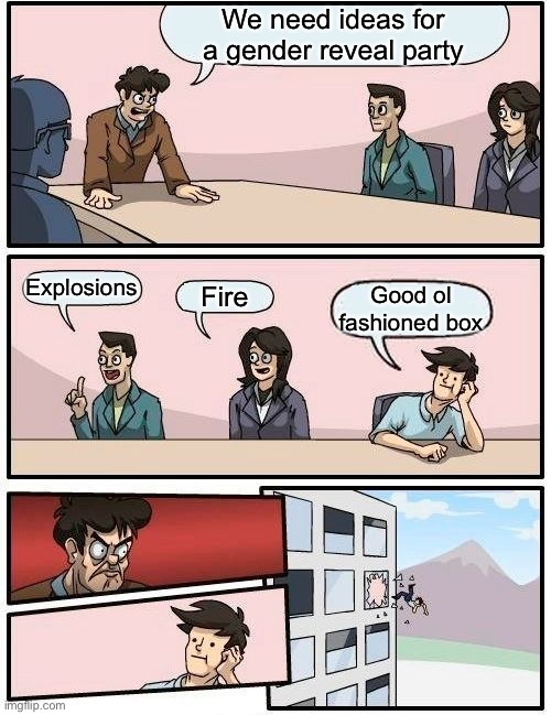 Boardroom Meeting Suggestion Meme |  We need ideas for a gender reveal party; Explosions; Fire; Good ol fashioned box | image tagged in memes,boardroom meeting suggestion,gender reveal,fire | made w/ Imgflip meme maker
