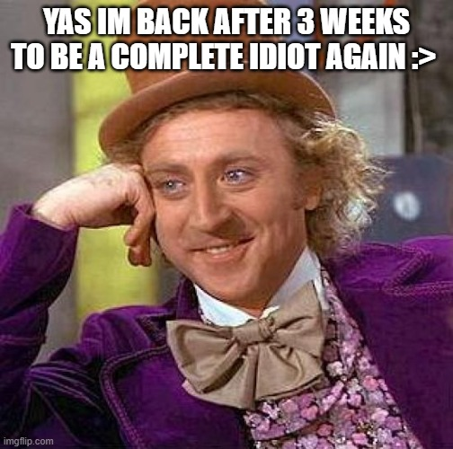 Creepy Condescending Wonka Meme |  YAS IM BACK AFTER 3 WEEKS TO BE A COMPLETE IDIOT AGAIN :> | image tagged in memes,creepy condescending wonka | made w/ Imgflip meme maker