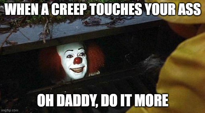 pennywise |  WHEN A CREEP TOUCHES YOUR ASS; OH DADDY, DO IT MORE | image tagged in pennywise,pennywise in sewer | made w/ Imgflip meme maker