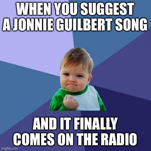 JONNIE GUILBERT |  WHEN YOU SUGGEST A JONNIE GUILBERT SONG; AND IT FINALLY COMES ON THE RADIO | image tagged in memes,success kid | made w/ Imgflip meme maker