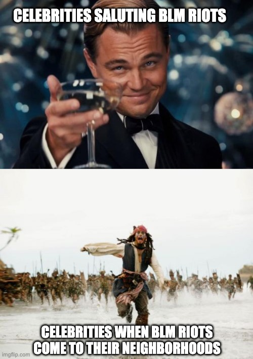 celebs be like |  CELEBRITIES SALUTING BLM RIOTS; CELEBRITIES WHEN BLM RIOTS COME TO THEIR NEIGHBORHOODS | image tagged in memes,jack sparrow being chased,leonardo dicaprio cheers,blm,riots,hypocrisy | made w/ Imgflip meme maker