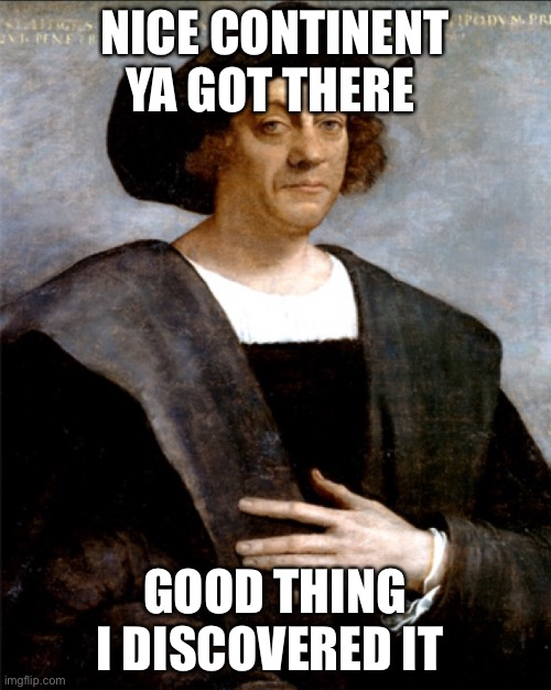 Columbus Meme |  NICE CONTINENT YA GOT THERE; GOOD THING I DISCOVERED IT | image tagged in memes | made w/ Imgflip meme maker