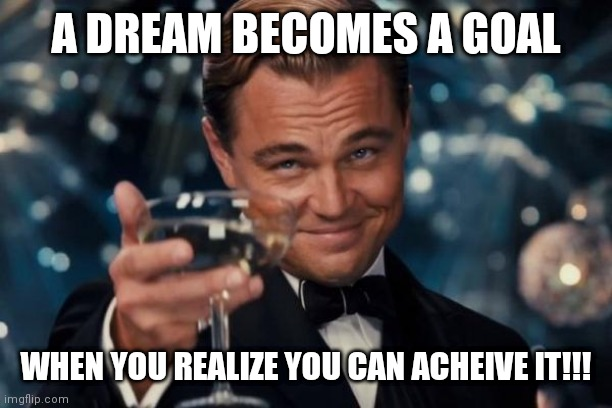 Leonardo Dicaprio Cheers Meme |  A DREAM BECOMES A GOAL; WHEN YOU REALIZE YOU CAN ACHEIVE IT!!! | image tagged in memes,leonardo dicaprio cheers | made w/ Imgflip meme maker