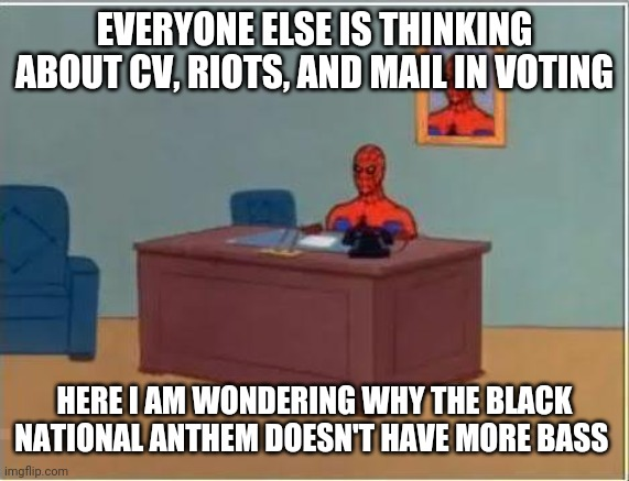Politics and stuff |  EVERYONE ELSE IS THINKING ABOUT CV, RIOTS, AND MAIL IN VOTING; HERE I AM WONDERING WHY THE BLACK NATIONAL ANTHEM DOESN'T HAVE MORE BASS | image tagged in memes,spiderman computer desk,spiderman | made w/ Imgflip meme maker