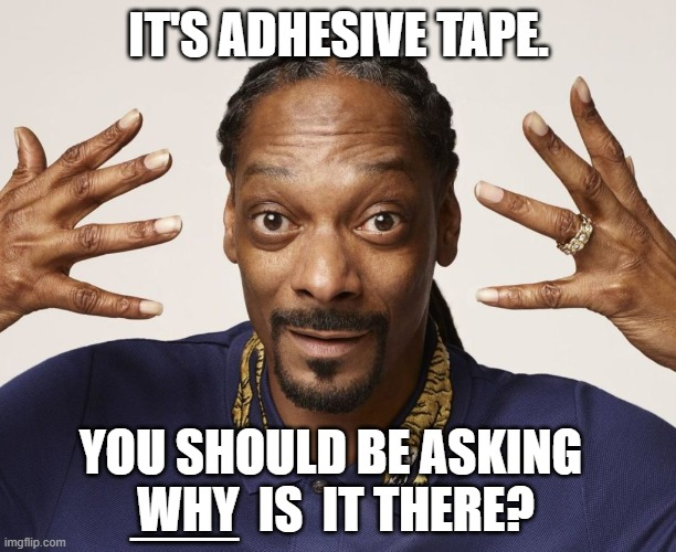 IT'S ADHESIVE TAPE. YOU SHOULD BE ASKING  WHY  IS  IT THERE? ___ | made w/ Imgflip meme maker
