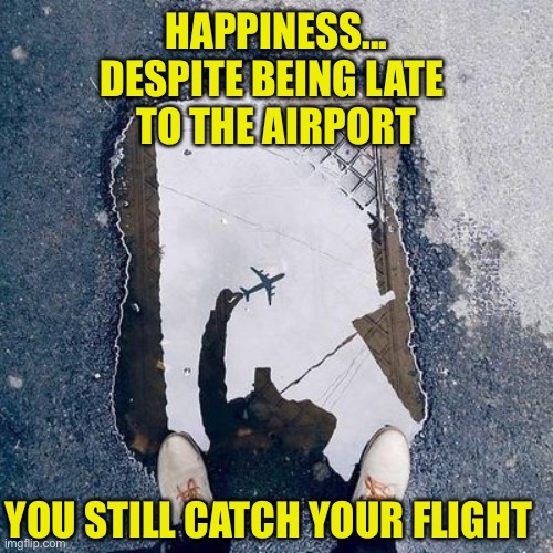It's All About How You Look At It |  HAPPINESS... DESPITE BEING LATE  TO THE AIRPORT; YOU STILL CATCH YOUR FLIGHT | image tagged in attitude,humor,happiness,point of view,aircraft,flying | made w/ Imgflip meme maker