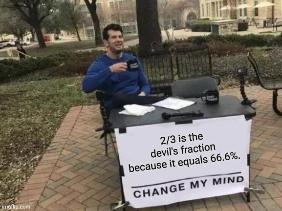 2/3 is the devil's fraction because it equals 66.6%. |  2/3 is the devil's fraction because it equals 66.6%. | image tagged in memes,change my mind,change my mind crowder,funny,shower thoughts,devil | made w/ Imgflip meme maker