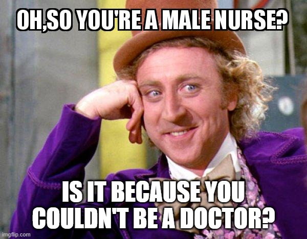 nurse meme |  IS IT BECAUSE YOU COULDN'T BE A DOCTOR? | image tagged in nurse,male nurse | made w/ Imgflip meme maker