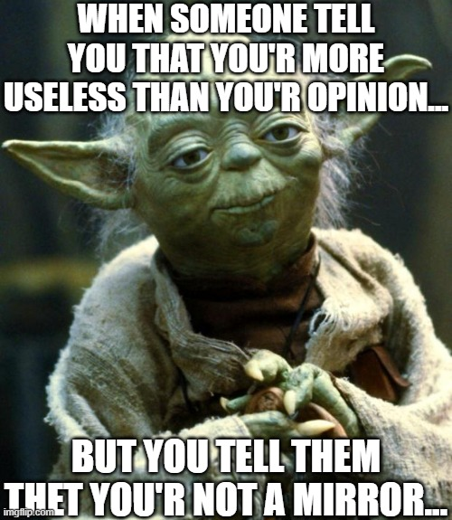 roested |  WHEN SOMEONE TELL YOU THAT YOU'R MORE USELESS THAN YOU'R OPINION... BUT YOU TELL THEM THET YOU'R NOT A MIRROR... | image tagged in memes,star wars yoda | made w/ Imgflip meme maker