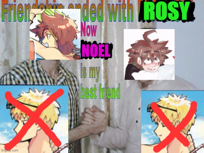 FRIENDSHIP ENDED WITH ROSY NOW NOEL IS MY BEST FRIEND |  ROSY; NOEL | image tagged in friendship ended,fuck rosy,ily noel | made w/ Imgflip meme maker