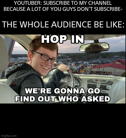 Hop in we're gonna find who asked |  YOUTUBER: SUBSCRIBE TO MY CHANNEL BECAUSE A LOT OF YOU GUYS DON'T SUBSCRIBE-; THE WHOLE AUDIENCE BE LIKE: | image tagged in hop in we're gonna find who asked | made w/ Imgflip meme maker