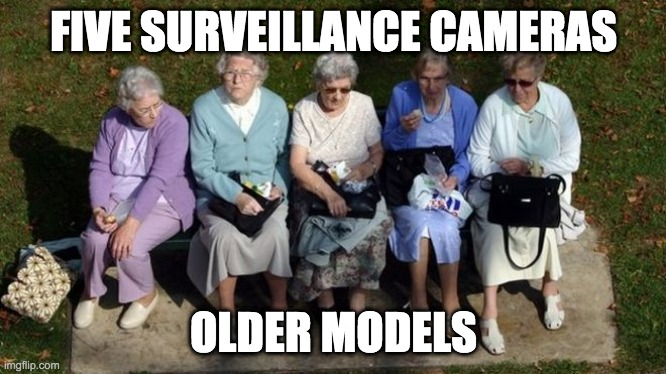 Old women |  FIVE SURVEILLANCE CAMERAS; OLDER MODELS | image tagged in old women | made w/ Imgflip meme maker
