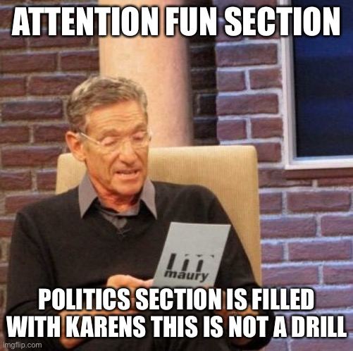 KARENS EVERYWHERE |  ATTENTION FUN SECTION; POLITICS SECTION IS FILLED WITH KARENS THIS IS NOT A DRILL | image tagged in memes,maury lie detector,karen,karens,omg karen,karen the manager will see you now | made w/ Imgflip meme maker