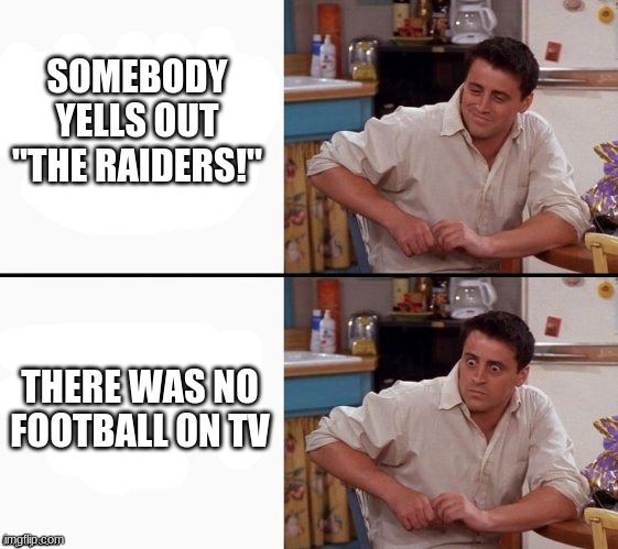 "football meme |  SOMEBODY YELLS OUT ""THE RAIDERS!""; THERE WAS NO FOOTBALL ON TV 