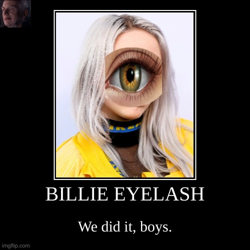 HAHAAHAHHA | BILLIE EYELASH | We did it, boys. | image tagged in funny,demotivationals | made w/ Imgflip demotivational maker