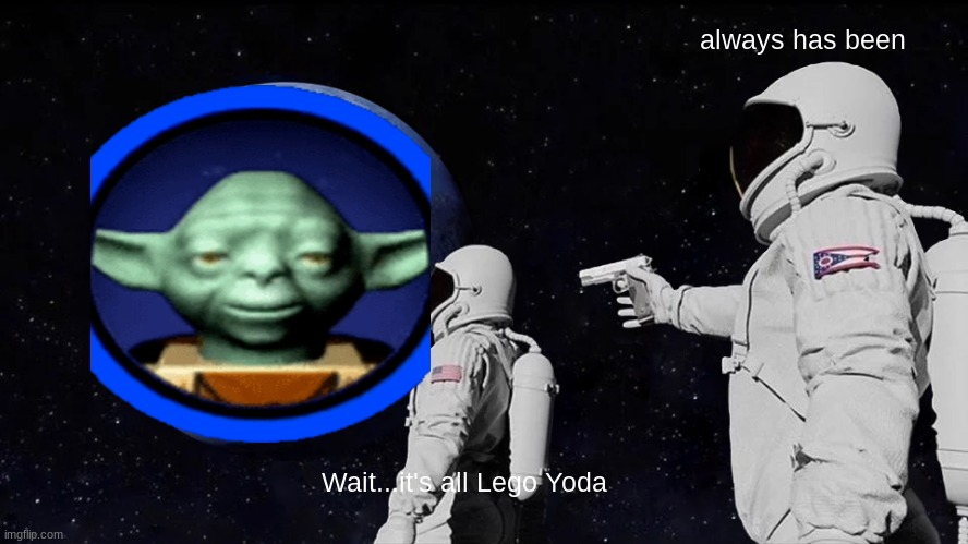 Always Has Been |  always has been; Wait...it's all Lego Yoda | image tagged in always has been,lego,lego star wars,star wars yoda | made w/ Imgflip meme maker