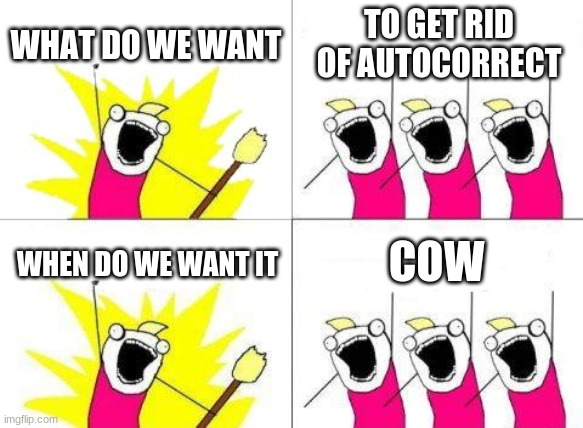 What Do We Want Meme |  WHAT DO WE WANT; TO GET RID OF AUTOCORRECT; COW; WHEN DO WE WANT IT | image tagged in memes,what do we want | made w/ Imgflip meme maker