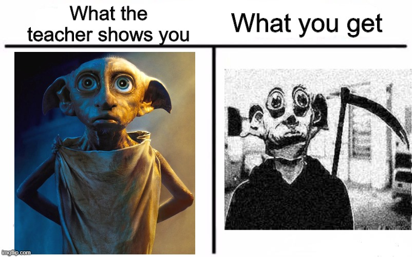 Dobby |  What the teacher shows you; What you get | image tagged in memes,who would win,funny,dobby,school | made w/ Imgflip meme maker