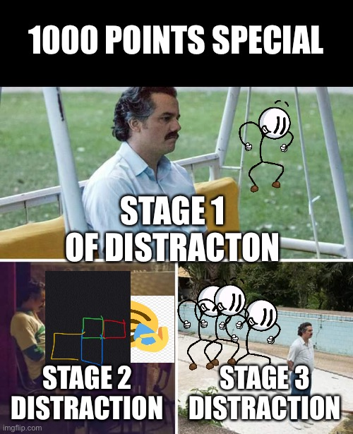 If Distraction was a Disease (1000 Points Special :0) |  1000 POINTS SPECIAL; STAGE 1 OF DISTRACTON; STAGE 2 DISTRACTION; STAGE 3 DISTRACTION | image tagged in memes,sad pablo escobar | made w/ Imgflip meme maker