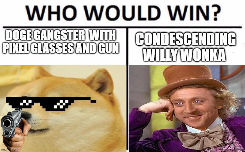 who would win? |  DOGE GANGSTER  WITH PIXEL GLASSES AND GUN; CONDESCENDING WILLY WONKA | image tagged in derp doge,willy wonka | made w/ Imgflip meme maker