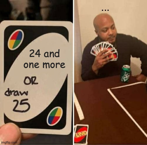 sh*t post |  ... 24 and one more | image tagged in memes,uno draw 25 cards | made w/ Imgflip meme maker