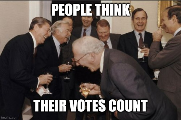 PEOPLE THINK THEIR VOTES COUNT | image tagged in memes,laughing men in suits | made w/ Imgflip meme maker