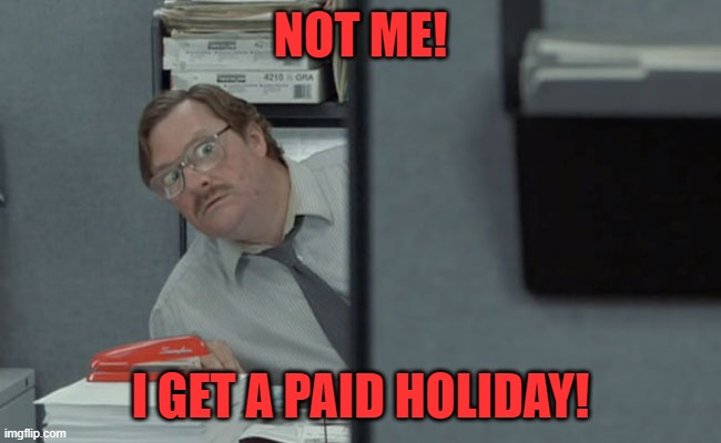 Non-Essential Government Employees | NOT ME! I GET A PAID HOLIDAY! | image tagged in non-essential government employees | made w/ Imgflip meme maker