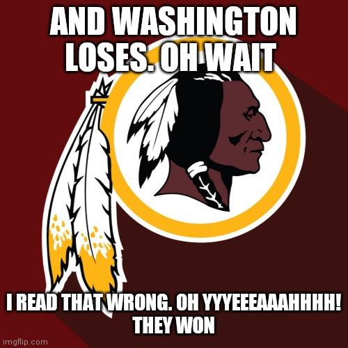 redskins |  AND WASHINGTON LOSES. OH WAIT; I READ THAT WRONG. OH YYYEEEAAAHHHH! THEY WON | image tagged in redskins | made w/ Imgflip meme maker