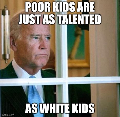 Yeah... he really said this |  POOR KIDS ARE JUST AS TALENTED; AS WHITE KIDS | image tagged in sad joe biden,poor kids,white kids,political meme | made w/ Imgflip meme maker