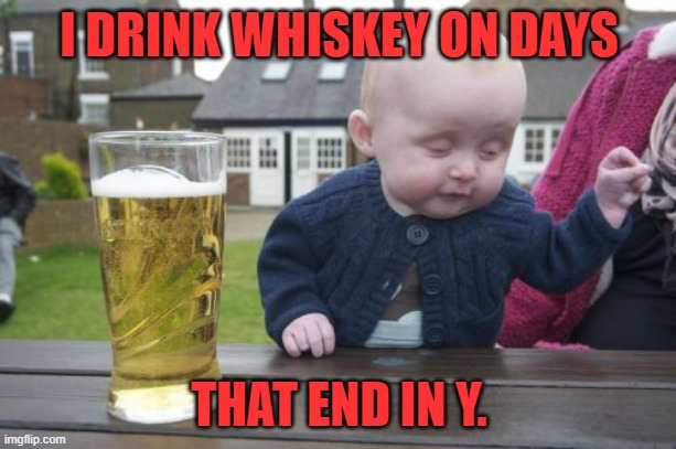 Drunk Baby Meme | I DRINK WHISKEY ON DAYS THAT END IN Y. | image tagged in memes,drunk baby | made w/ Imgflip meme maker
