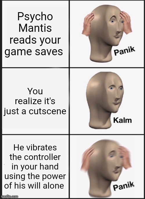 We all thought we were screwed when this happened. |  Psycho Mantis reads your game saves; You realize it's just a cutscene; He vibrates the controller in your hand using the power of his will alone | image tagged in memes,panik kalm panik,metal gear solid,psycho mantis | made w/ Imgflip meme maker
