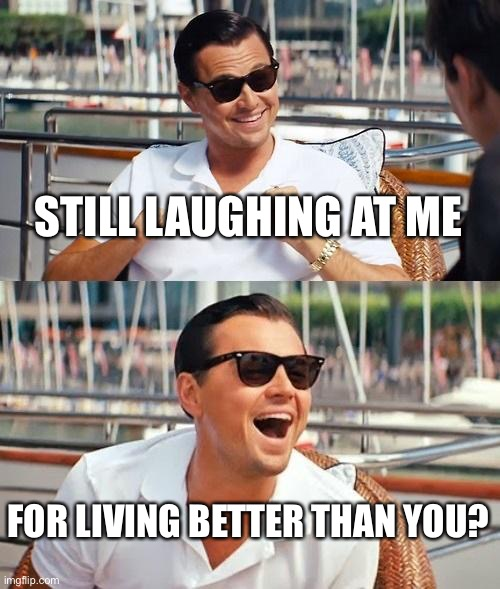 Leonardo Dicaprio Wolf Of Wall Street Meme |  STILL LAUGHING AT ME; FOR LIVING BETTER THAN YOU? | image tagged in memes,leonardo dicaprio wolf of wall street | made w/ Imgflip meme maker