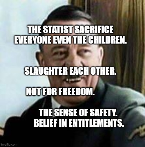 laughing hitler |  THE STATIST SACRIFICE EVERYONE EVEN THE CHILDREN.                                                  SLAUGHTER EACH OTHER.                                       NOT FOR FREEDOM.                                                    THE SENSE OF SAFETY.             BELIEF IN ENTITLEMENTS. | image tagged in laughing hitler | made w/ Imgflip meme maker