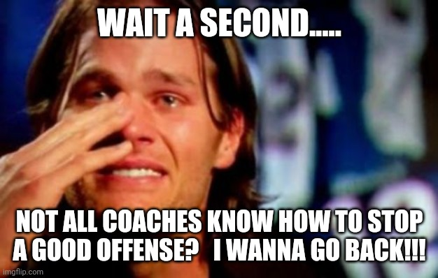 brady |  WAIT A SECOND..... NOT ALL COACHES KNOW HOW TO STOP A GOOD OFFENSE?   I WANNA GO BACK!!! | image tagged in tom brady | made w/ Imgflip meme maker