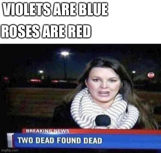 Two dead found dead |  ROSES ARE RED; VIOLETS ARE BLUE | image tagged in blank white template,funny,memes,funny memes,dead,news | made w/ Imgflip meme maker