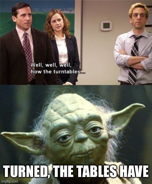 TURNED, THE TABLES HAVE | image tagged in memes,star wars yoda,how the turntables | made w/ Imgflip meme maker