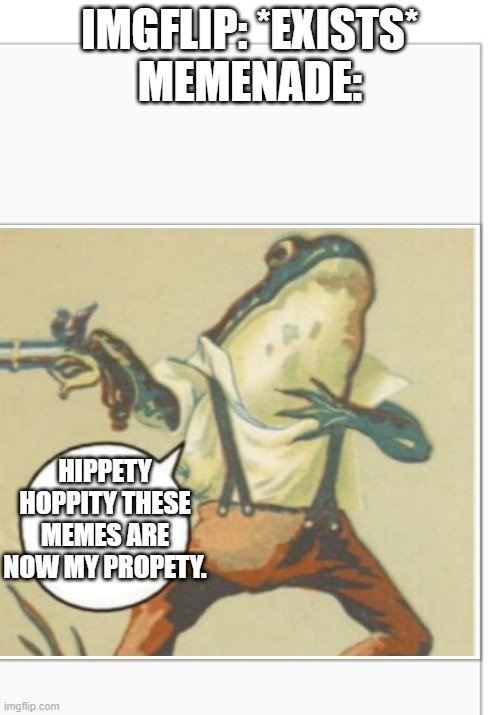 Hippity Hoppity (blank) |  IMGFLIP: *EXISTS* MEMENADE:; HIPPETY HOPPITY THESE MEMES ARE NOW MY PROPETY. | image tagged in hippity hoppity blank | made w/ Imgflip meme maker