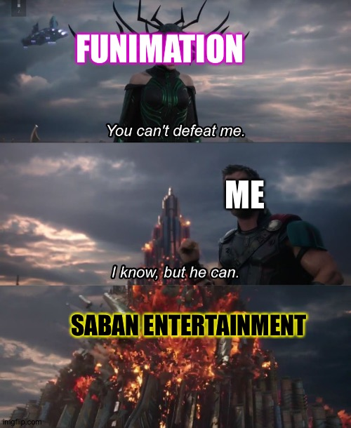 You can't deat me Thor |  FUNIMATION; ME; SABAN ENTERTAINMENT | image tagged in you can't deat me thor | made w/ Imgflip meme maker