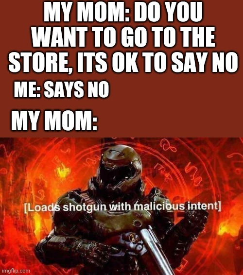 Loads shotgun with malicious intent |  MY MOM: DO YOU WANT TO GO TO THE STORE, ITS OK TO SAY NO; ME: SAYS NO; MY MOM: | image tagged in loads shotgun with malicious intent,moms | made w/ Imgflip meme maker