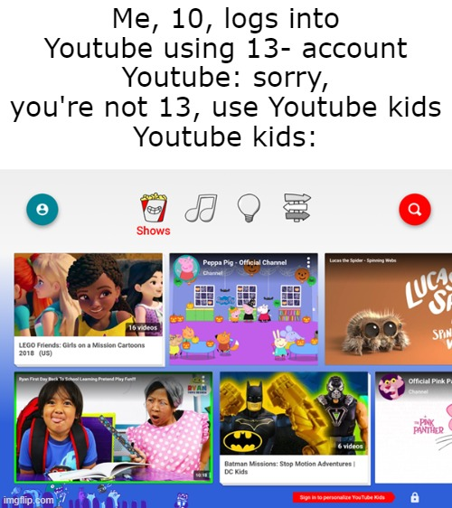 So I had to wait 3 years |  Me, 10, logs into Youtube using 13- account Youtube: sorry, you're not 13, use Youtube kids Youtube kids: | image tagged in memes | made w/ Imgflip meme maker