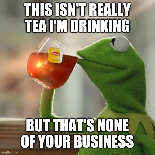 A nice hot cider perhaps? |  THIS ISN'T REALLY TEA I'M DRINKING; BUT THAT'S NONE OF YOUR BUSINESS | image tagged in memes,but that's none of my business,kermit the frog,apple,juice | made w/ Imgflip meme maker