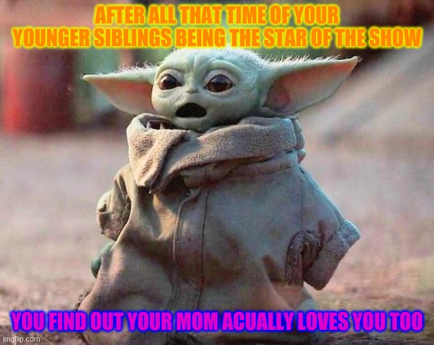 Surprised Baby Yoda |  AFTER ALL THAT TIME OF YOUR YOUNGER SIBLINGS BEING THE STAR OF THE SHOW; YOU FIND OUT YOUR MOM ACUALLY LOVES YOU TOO | image tagged in surprised baby yoda | made w/ Imgflip meme maker