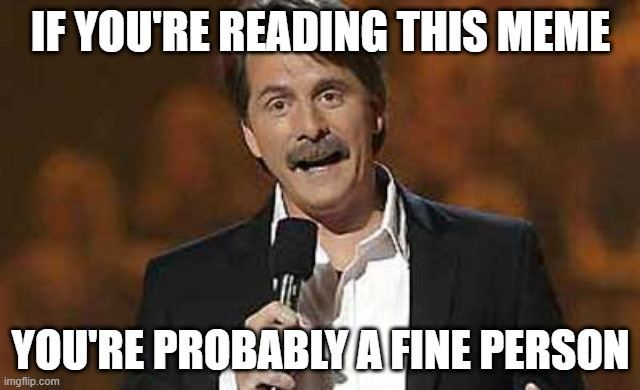 lol |  IF YOU'RE READING THIS MEME; YOU'RE PROBABLY A FINE PERSON | image tagged in jeff foxworthy you might be a redneck,memes,funny,compliment | made w/ Imgflip meme maker