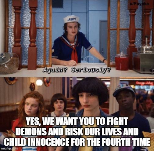 again? seriously? |  YES, WE WANT YOU TO FIGHT DEMONS AND RISK OUR LIVES AND CHILD INNOCENCE FOR THE FOURTH TIME | image tagged in again seriously | made w/ Imgflip meme maker